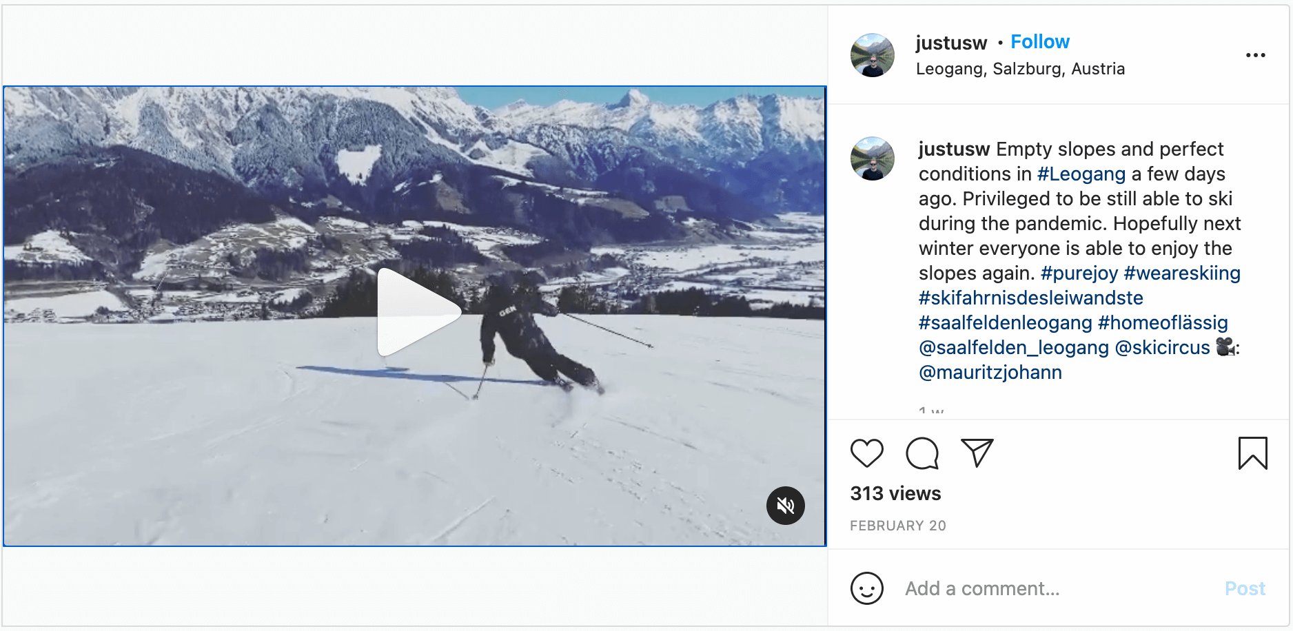 Instagram post by @justusw showing a video of someone skiing down an empty piste. The caption reads: Empty slopes and perfect conditions in #Leogang a few days ago. Privileged to be still able to ski during the pandemic. Hopefully next winter everyone is able to enjoy the slopes again. #purejoy #weareskiing #skifahrnisdesleiwandste #saalfeldenleogang #homeoflässig @saalfelden_leogang @skicircus 🎥: @mauritzjohann