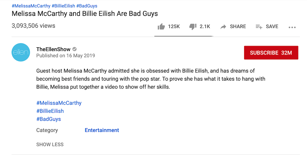 "Screenshot of the title and description under a YouTube post by user TheEllenShow, posted on 16 May 2019. Title: ""Melissa McCarthy and Billie Eilish Are Bad Guys"" Description: ""Guest host Melissa McCarthy admitted she is obsessed with Billie Eilish, and has dreams of becoming best friends and touring with the pop star. To prove she has what it takes to hang with Billie, Melissa put together a video to show off her skills.  #MelissaMcCarthy #BillieEilish #BadGuys"" The three hashtags from the description (#MelissaMcCarthy #BillieEilish #BadGuys) are also shown above the title of the video, in blue, hyperlinked)"