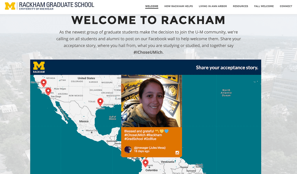 "Screenshot of the #IChoseUMich social wall embedded on the Rackham Graduate School website. The heading says ""Welcome to Racham"" and encourages future students to share their acceptance story using the hashtag #IChoseUMich. The social wall is displayed using the Walls.io Map theme which shows posts popping up on a map at the geographical location they have been posted from. The map shows a post by Instagram user @jmesagar from Colombia. The picture is a selfie, and the caption says ""Blessed and grateful #IChoseUMich #Rackham #GradSchool #GoBlue""."