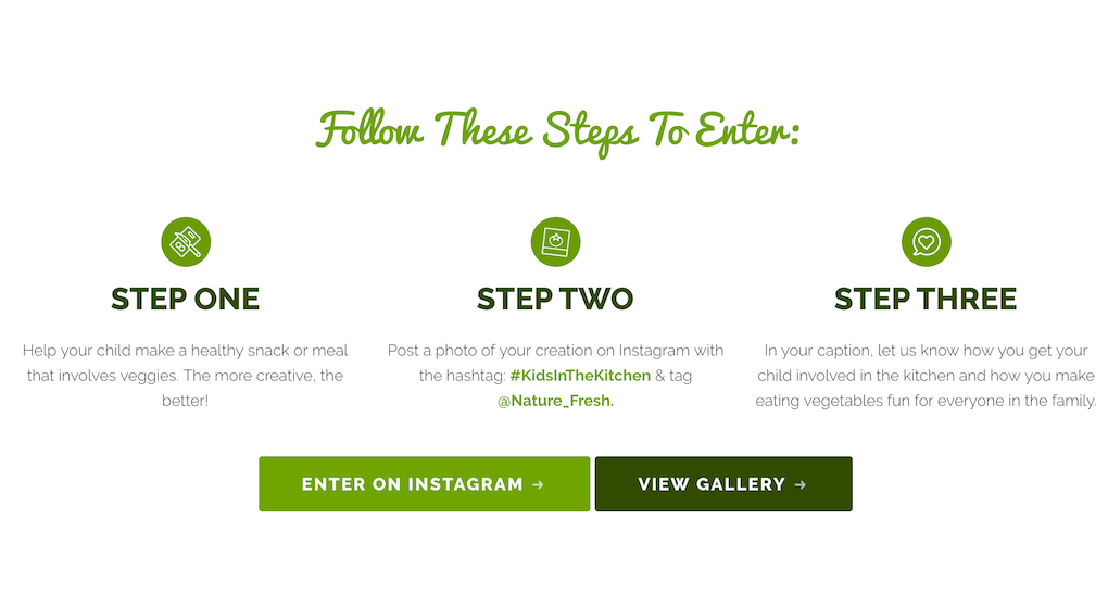 "Screenshot of the dedicated landing page for #KidsInTheKitchen under the headline ""Follow These Steps To Enter"": STEP ONE Help your child make a healthy snack or meal that involves veggies. The more creative, the better! STEP TWO Post a photo of your creation on Instagram with the hashtag: #KidsInTheKitchen & tag @Nature_Fresh. STEP THREE In your caption, let us know how you get your child involved in the kitchen and how you make eating vegetables fun for everyone in the family. At the bottom of the screen, two buttons allow people to enter the challenge on Instagram or view the gallery of previous posts."
