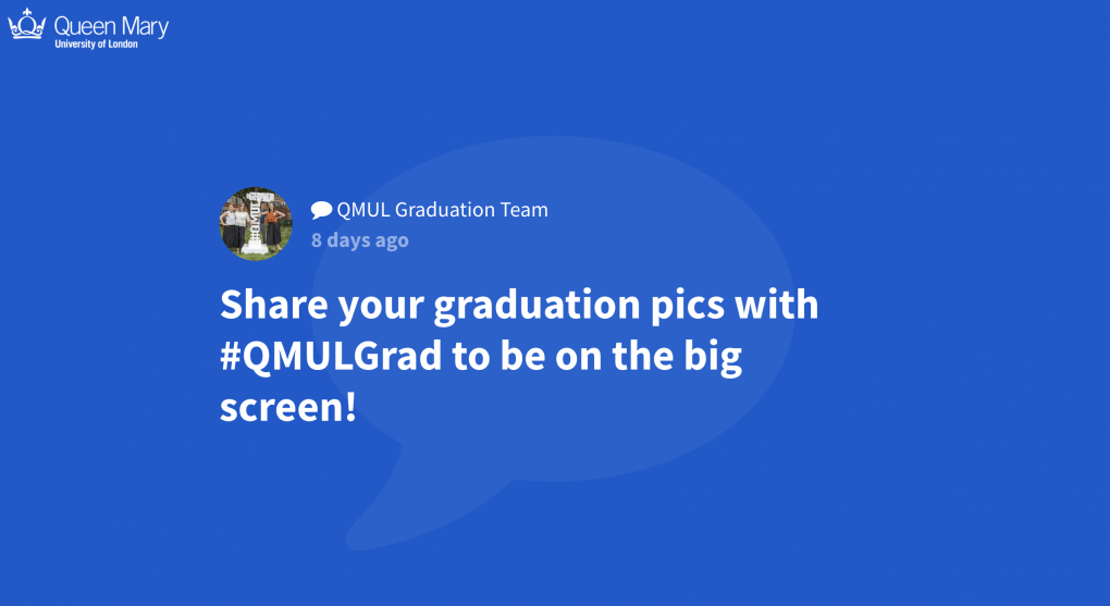 "Screenshot of the Queen Mary University London social wall. A full-screen post by the QMUL Graduation Team reads: ""Share your graduation pics with #QMULGrad to be on the big screen!"""