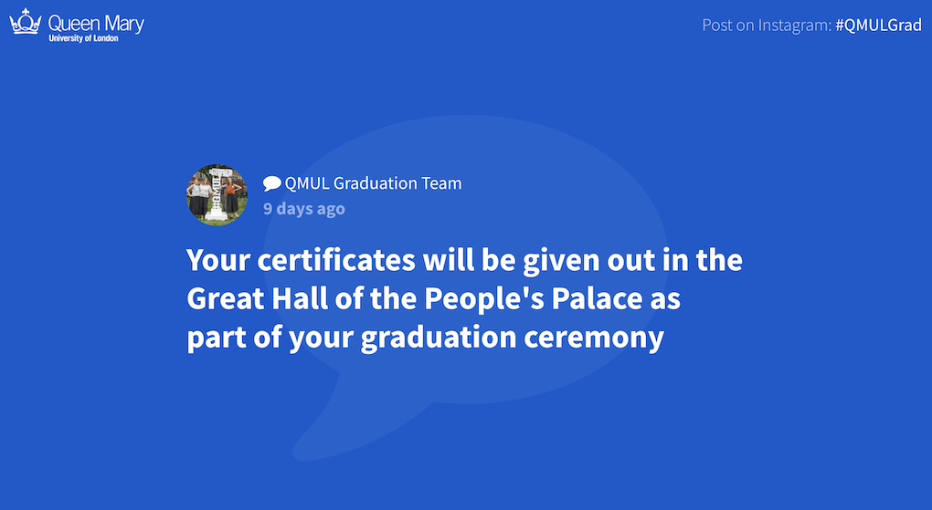 "A screenshot of a full-screen displayed post on the Queen Mary University London social wall. The wall has a blue background, the text is white. The post by QMUL Graduation Team reads: ""Your certificates will be given out in the Great Hall of the People's Palace as part of your graduation ceremony""."