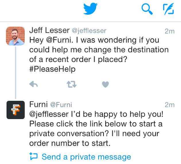 "Tweet conversation between @jefflesser and @Furni:  @jefflesser: ""Hey @Furni. I was wondering if you could help me change the destination of a recent order I placed? #PleaseHelp""  @Furni: ""@jefflesser I'd be happy to help you! Please click the link below to start a private conversation? I'll need your order number to start.""  Below the tweet a link says ""Send a private message"""