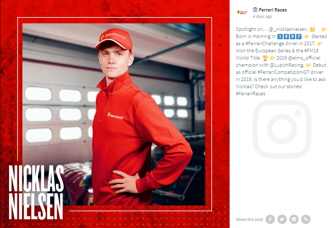 "Post on the @FerrariRaces Instagram account. A person clad in a Ferrari-red shirt and baseball cap, both Ferrari-branded, is standing sideways, hands on hips, and looking into the camera. The photo is enclosed in a red frame which also displays the name Nicklas Nielsen in white bold capital letters.  The caption says: ""Spotlight on… @_nicklasnielsen. 👏 ⠀ 👉 Born in Hørning in 1⃣9⃣9⃣7⃣. 👉 Started as a #FerrariChallenge driver in 2017. 👉 Won the European Series & the #FM18 World Title. 🏆 👉 2019 @elms_official champion with @LuzichRacing. 👉 Debut as official #FerrariCompetizioniGT driver in 2019.  Is there anything you'd like to ask Nicklas? Check out our stories!  #FerrariRaces"""