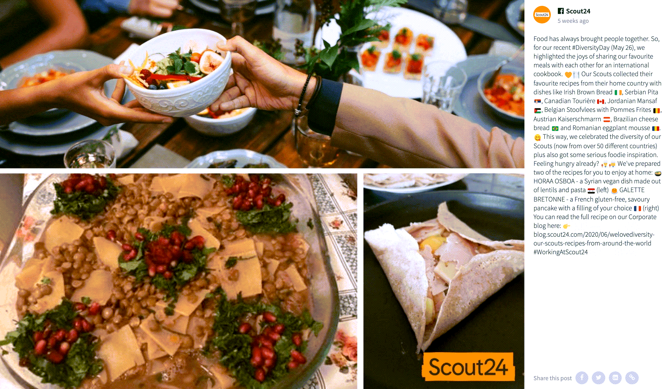 Facebook post by Scout24. The image is a collage of three images. The two bottom images show food dishes while the top image shows two hands reaching across a table laden with food to pass on a bowl with food in it.  The caption reads: Food has always brought people together. So, for our recent #DiversityDay (May 26), we highlighted the joys of sharing our favourite meals with each other for an international cookbook. 🧡🍽 Our Scouts collected their favourite recipes from their home country with dishes like Irish Brown Bread 🇮🇪, Serbian Pita 🇷🇸, Canadian Tourière 🇨🇦, Jordanian Mansaf 🇯🇴, Belgian Stoofvlees with Pommes Frites 🇧🇪, Austrian Kaiserschmarrn 🇦🇹, Brazilian cheese bread 🇧🇷 and Romanian eggplant mousse 🇷🇴. 😋 This way, we celebrated the diversity of our Scouts (now from over 50 different countries) plus also got some serious foodie inspiration. Feeling hungry already? 👨‍🍳👩‍🍳 We've prepared two of the recipes for you to enjoy at home: 🍲 HORAA OSBOA - a Syrian vegan dish made out of lentils and pasta 🇸🇾 (left) 🥞 GALETTE BRETONNE - a French gluten-free, savoury pancake with a filling of your choice 🇫🇷 (right) You can read the full recipe on our Corporate blog here: 👉 blog.scout24.com/2020/06/welovediversity-our-scouts-recipes-from-around-the-world #WorkingAtScout24