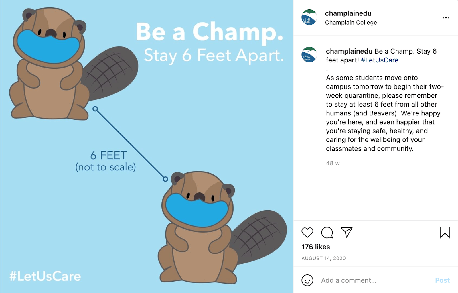 """Instagram post by champlainedu showing an illustration of two beavers on light blue background, both wearing blue face masks. There's a line between them marking a distance of 6 feet. The hashtag #LetUsCare is displayed in the bottom left corner of the image. The caption of the post reads, """"Be a Champ. Stay 6 feet apart! #LetUsCare . As some students move onto campus tomorrow to begin their two-week quarantine, please remember to stay at least 6 feet from all other humans (and Beavers). We're happy you're here, and even happier that you're staying safe, healthy, and caring for the wellbeing of your classmates and community."""""""