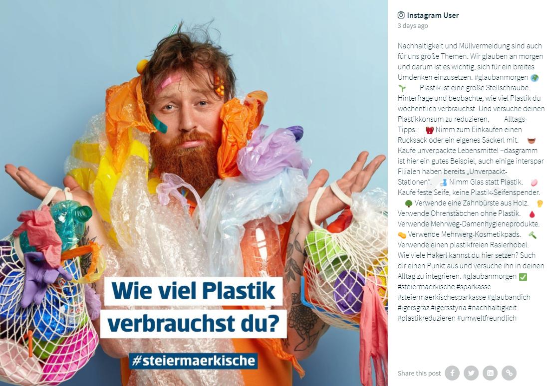 """Erste Bank social media Instagram post about sustainability and avoiding plastic. The original post is in German. Nachhaltigkeit und Müllvermeidung sind auch für uns große Themen. Wir glauben an morgen und darum ist es wichtig, sich für ein breites Umdenken einzusetzen. #glaubanmorgen 🌍🌱⠀ ⠀ Plastik ist eine große Stellschraube. Hinterfrage und beobachte, wie viel Plastik du wöchentlich verbrauchst. Und versuche deinen Plastikkonsum zu reduzieren. ⠀ ⠀ Alltags-Tipps: ⠀ 🎒 Nimm zum Einkaufen einen Rucksack oder ein eigenes Sackerl mit. ⠀ 🧺 Kaufe unverpackte Lebensmittel –@dasgramm ist hier ein gutes Beispiel, auch einige @interspar Filialen haben bereits """"Unverpackt-Stationen"""".⠀ 🍶 Nimm Glas statt Plastik.⠀ 🧼 Kaufe feste Seife, keine Plastik-Seifenspender. ⠀ 🌳 Verwende eine Zahnbürste aus Holz.⠀ 👂 Verwende Ohrenstäbchen ohne Plastik.⠀ 🩸 Verwende Mehrweg-Damenhygieneprodukte.⠀ 🧽 Verwende Mehrwerg-Kosmetikpads.⠀ 🪒 Verwende einen plastikfreien Rasierhobel.⠀ ⠀ Wie viele Hakerl kannst du hier setzen? Such dir einen Punkt aus und versuche ihn in deinen Alltag zu integrieren."""